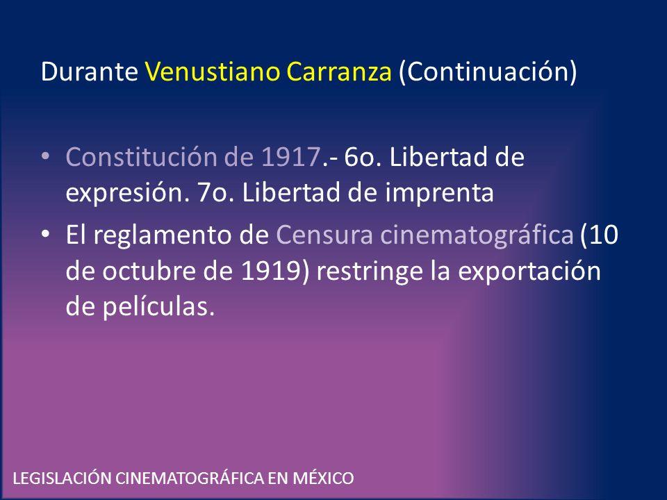 LEGISLACIÓN CINEMATOGRÁFICA EN MÉXICO Durante Venustiano Carranza (Continuación) Constitución de 1917.- 6o. Libertad de expresión. 7o. Libertad de imp