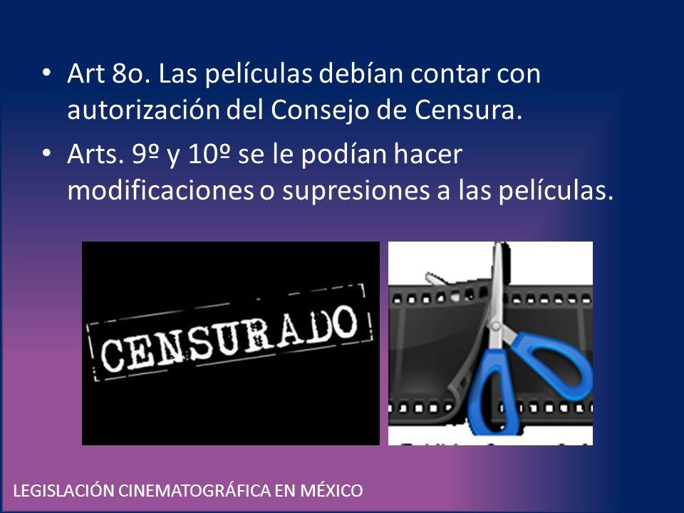 LEGISLACIÓN CINEMATOGRÁFICA EN MÉXICO Art 8o. Las películas debían contar con autorización del Consejo de Censura. Arts. 9º y 10º se le podían hacer m
