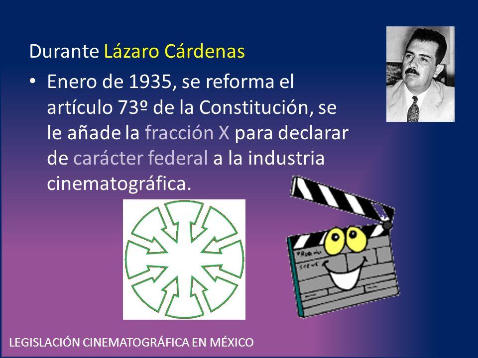 LEGISLACIÓN CINEMATOGRÁFICA EN MÉXICO Durante Lázaro Cárdenas Enero de 1935, se reforma el artículo 73º de la Constitución, se le añade la fracción X