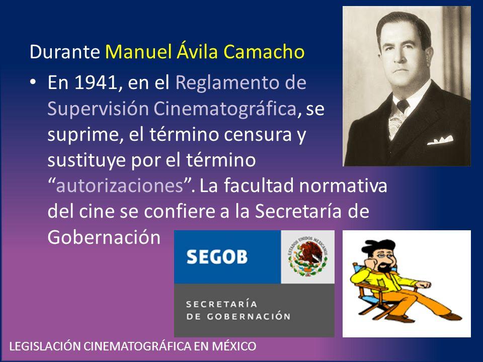 LEGISLACIÓN CINEMATOGRÁFICA EN MÉXICO Durante Manuel Ávila Camacho En 1941, en el Reglamento de Supervisión Cinematográfica, se suprime, el término ce