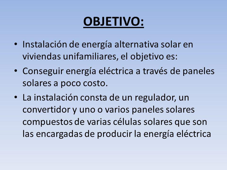 OBJETIVO: Instalación de energía alternativa solar en viviendas unifamiliares, el objetivo es: Conseguir energía eléctrica a través de paneles solares a poco costo.