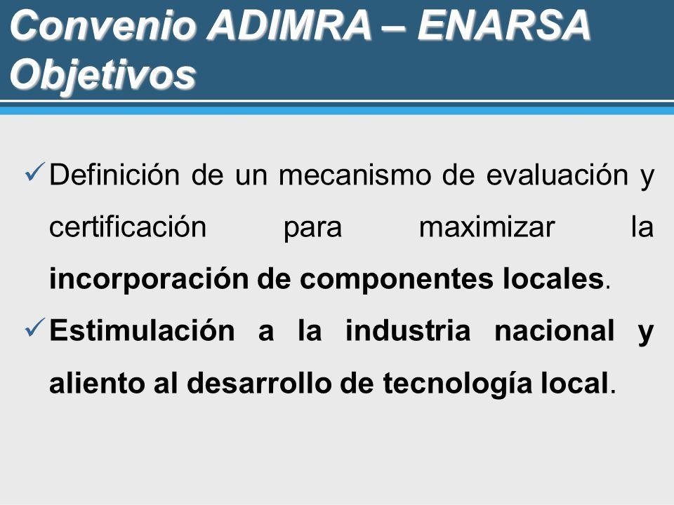 Convenio ADIMRA – ENARSA Objetivos Definición de un mecanismo de evaluación y certificación para maximizar la incorporación de componentes locales. Es