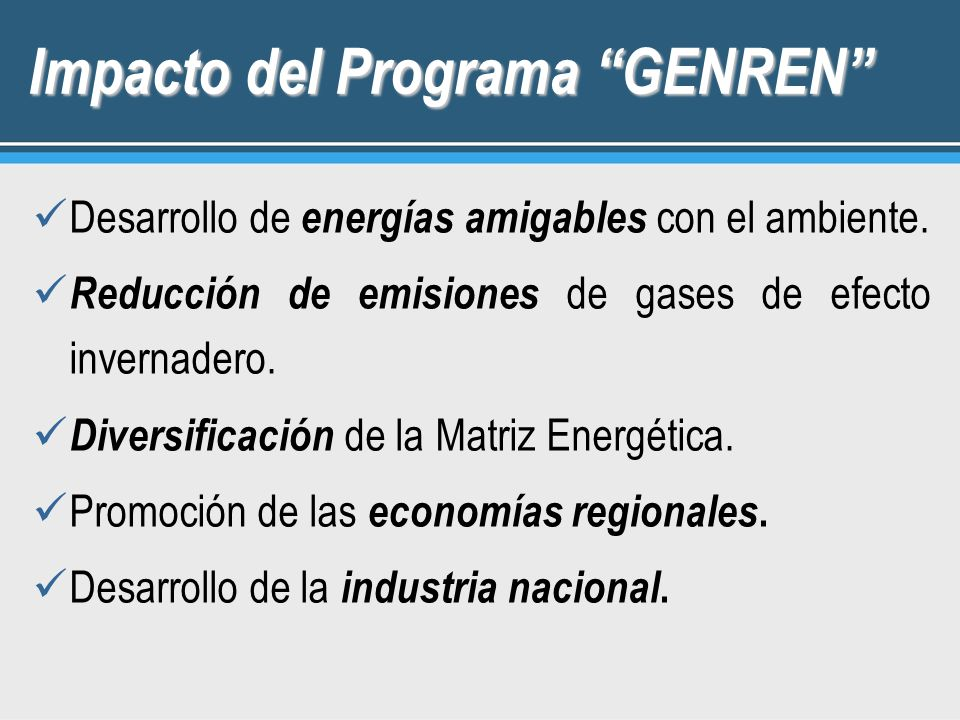 Impacto del Programa GENREN Desarrollo de energías amigables con el ambiente. Reducción de emisiones de gases de efecto invernadero. Diversificación d