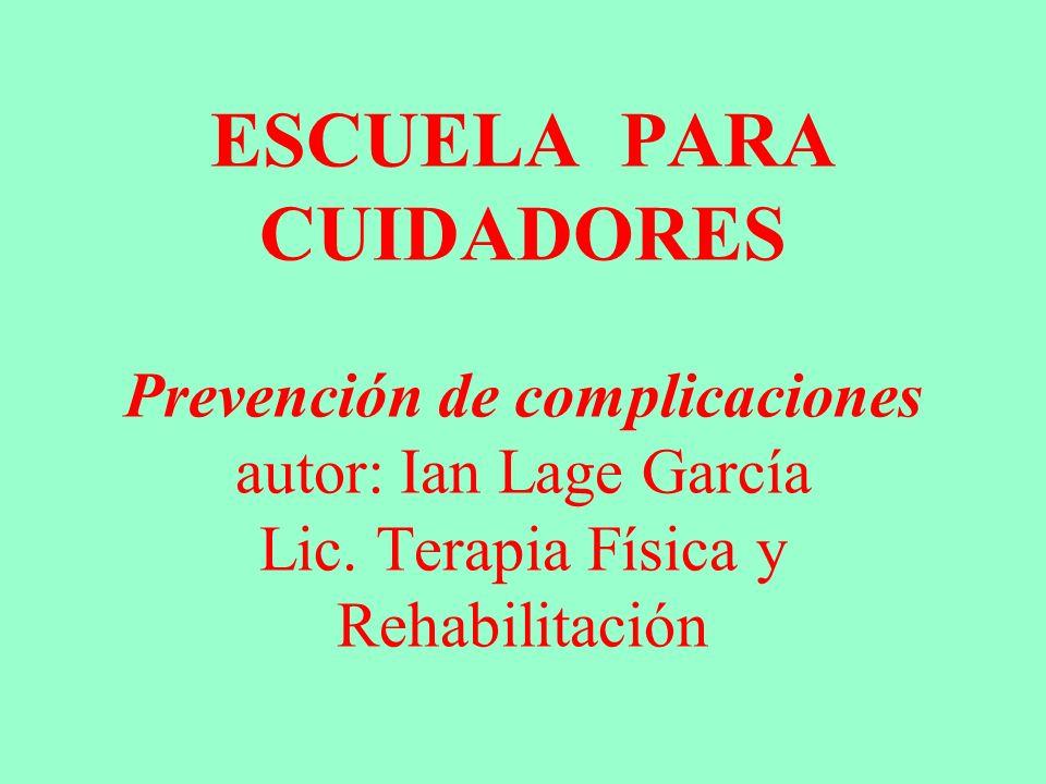 ESCUELA PARA CUIDADORES Prevención de complicaciones autor: Ian Lage García Lic. Terapia Física y Rehabilitación