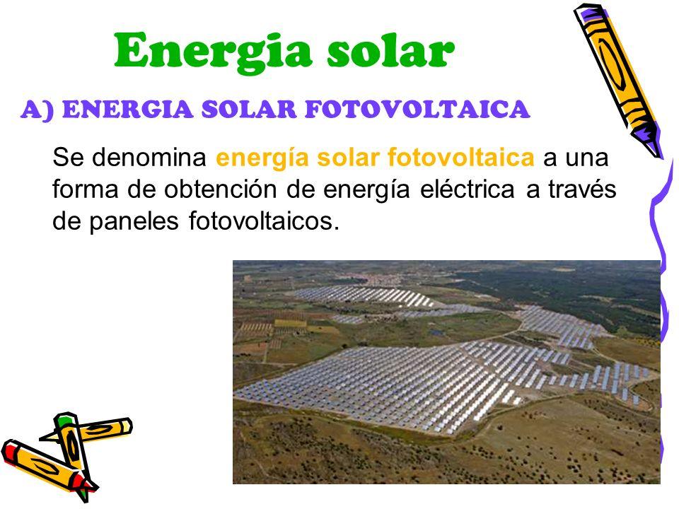 Energia solar A) ENERGIA SOLAR FOTOVOLTAICA Se denomina energía solar fotovoltaica a una forma de obtención de energía eléctrica a través de paneles f