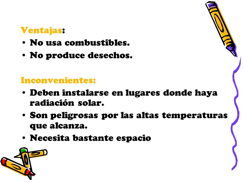 Ventajas: No usa combustibles. No produce desechos. Inconvenientes: Deben instalarse en lugares donde haya radiación solar. Son peligrosas por las alt