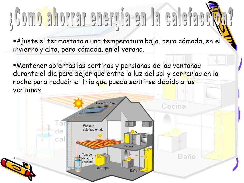 Ajuste el termostato a una temperatura baja, pero cómoda, en el invierno y alta, pero cómoda, en el verano. Mantener abiertas las cortinas y persianas