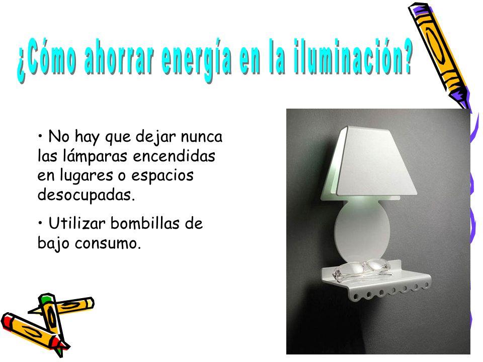 No hay que dejar nunca las lámparas encendidas en lugares o espacios desocupadas. Utilizar bombillas de bajo consumo.