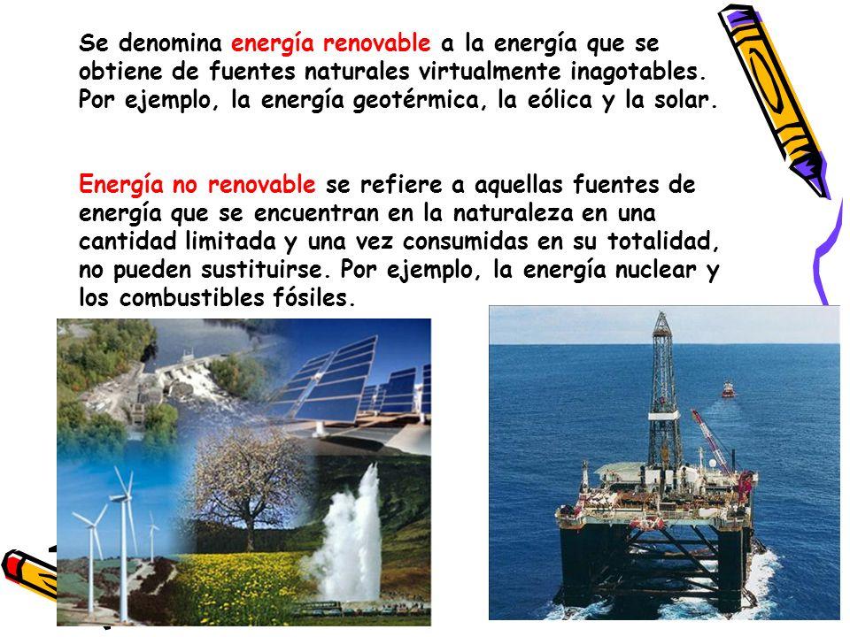 Se denomina energía renovable a la energía que se obtiene de fuentes naturales virtualmente inagotables. Por ejemplo, la energía geotérmica, la eólica