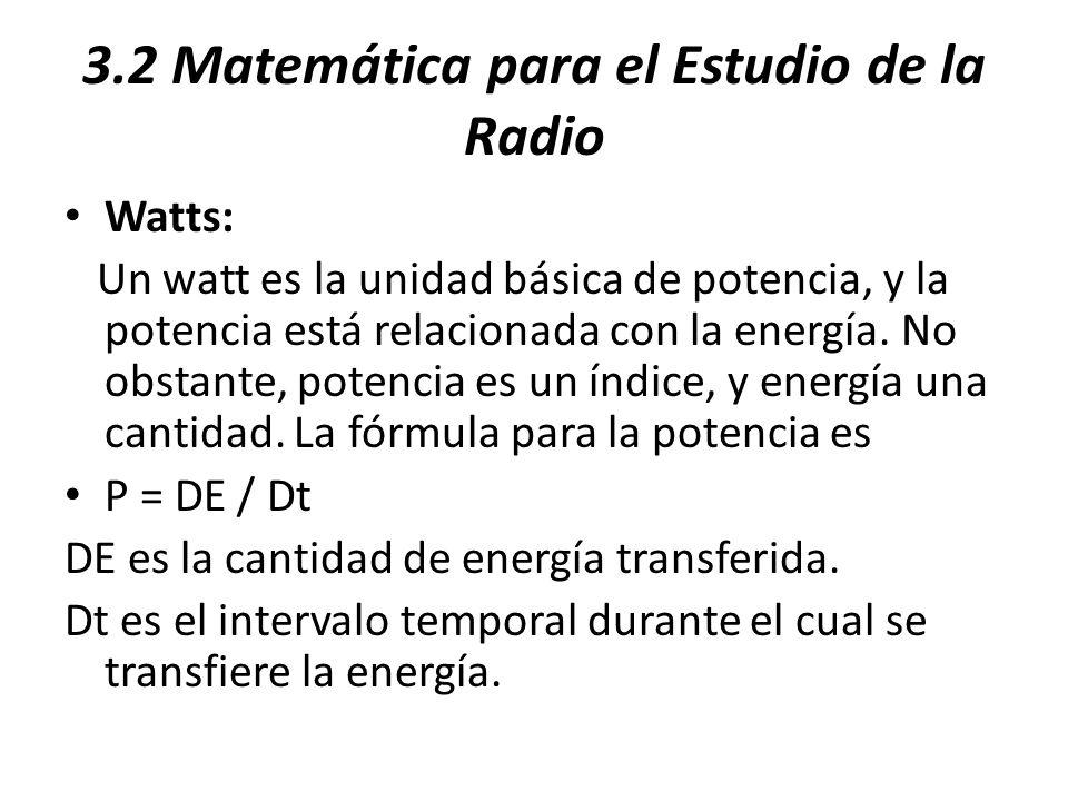 3.2 Matemática para el Estudio de la Radio Watts: Un watt es la unidad básica de potencia, y la potencia está relacionada con la energía. No obstante,