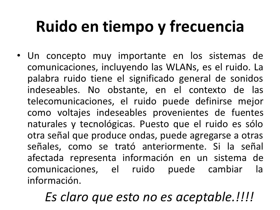 Ruido en tiempo y frecuencia Un concepto muy importante en los sistemas de comunicaciones, incluyendo las WLANs, es el ruido. La palabra ruido tiene e