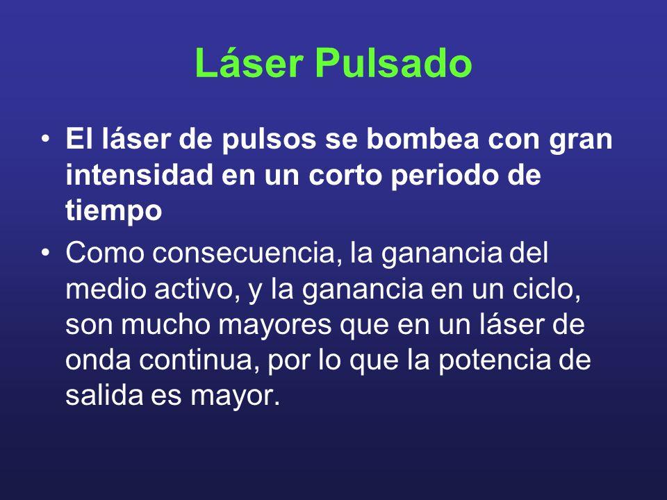 Láser Pulsado El láser de pulsos se bombea con gran intensidad en un corto periodo de tiempo Como consecuencia, la ganancia del medio activo, y la ganancia en un ciclo, son mucho mayores que en un láser de onda continua, por lo que la potencia de salida es mayor.