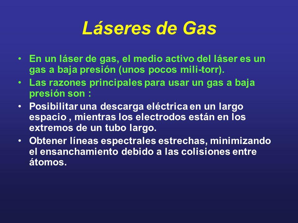 Láseres de Gas En un láser de gas, el medio activo del láser es un gas a baja presión (unos pocos mili-torr). Las razones principales para usar un gas