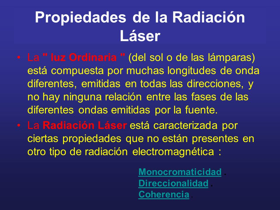Propiedades de la Radiación Láser La luz Ordinaria (del sol o de las lámparas) está compuesta por muchas longitudes de onda diferentes, emitidas en todas las direcciones, y no hay ninguna relación entre las fases de las diferentes ondas emitidas por la fuente.