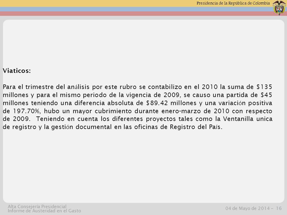 Presidencia de la República de Colombia 04 de Mayo de 2014 -16 Alta Consejería Presidencial Informe de Austeridad en el Gasto Viaticos: Para el trimestre del an á lisis por este rubro se contabilizo en el 2010 la suma de $135 millones y para el mismo periodo de la vigencia de 2009, se causo una partida de $45 millones teniendo una diferencia absoluta de $89.42 millones y una variaci ó n positiva de 197.70%, hubo un mayor cubrimiento durante enero-marzo de 2010 con respecto de 2009.