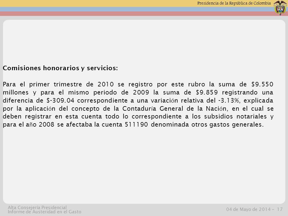 Presidencia de la República de Colombia 04 de Mayo de 2014 -17 Alta Consejería Presidencial Informe de Austeridad en el Gasto Comisiones honorarios y servicios: Para el primer trimestre de 2010 se registro por este rubro la suma de $9.550 millones y para el mismo periodo de 2009 la suma de $9.859 registrando una diferencia de $-309.04 correspondiente a una variaci ó n relativa del -3.13%, explicada por la aplicaci ó n del concepto de la Contadur í a General de la Naci ó n, en el cual se deben registrar en esta cuenta todo lo correspondiente a los subsidios notariales y para el a ñ o 2008 se afectaba la cuenta 511190 denominada otros gastos generales.