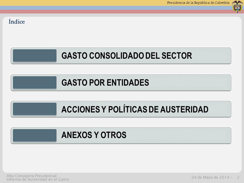 Presidencia de la República de Colombia 04 de Mayo de 2014 -2 Alta Consejería Presidencial Informe de Austeridad en el Gasto GASTO CONSOLIDADO DEL SECTOR GASTO POR ENTIDADES ACCIONES Y POLÍTICAS DE AUSTERIDAD ANEXOS Y OTROS Índice