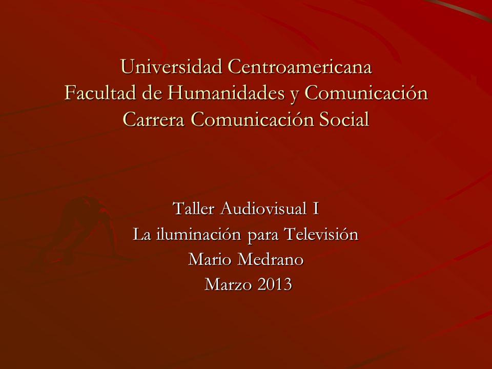 Universidad Centroamericana Facultad de Humanidades y Comunicación Carrera Comunicación Social Taller Audiovisual I La iluminación para Televisión Mar