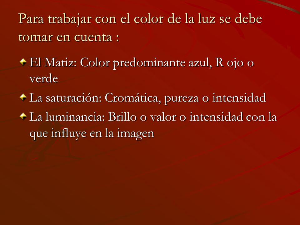 Para trabajar con el color de la luz se debe tomar en cuenta : El Matiz: Color predominante azul, R ojo o verde La saturación: Cromática, pureza o intensidad La luminancia: Brillo o valor o intensidad con la que influye en la imagen