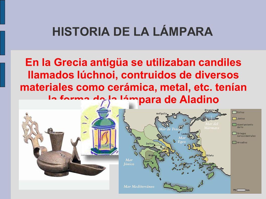 HISTORIA DE LA LÁMPARA En la Grecia antigüa se utilizaban candiles llamados lúchnoi, contruidos de diversos materiales como cerámica, metal, etc. tení