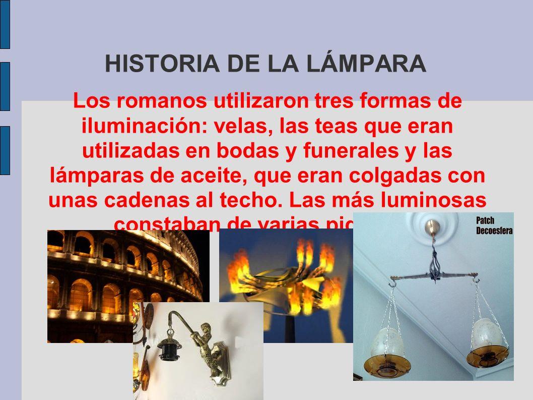 HISTORIA DE LA LÁMPARA Los romanos utilizaron tres formas de iluminación: velas, las teas que eran utilizadas en bodas y funerales y las lámparas de a