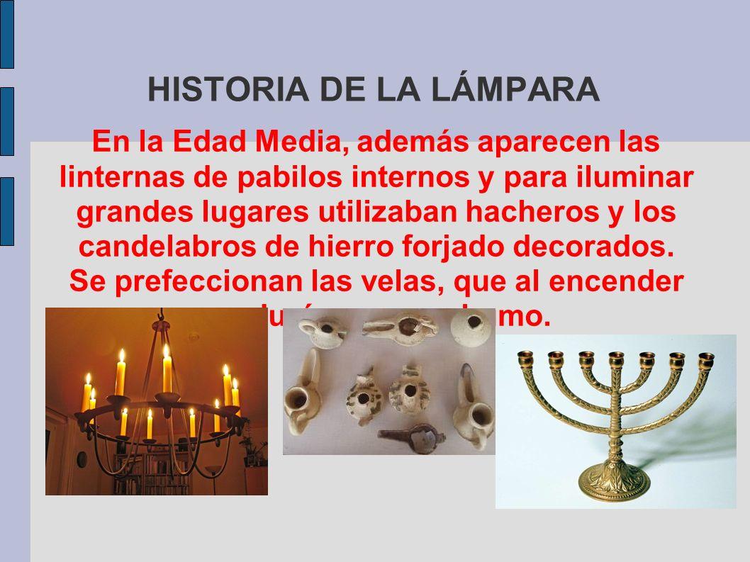 HISTORIA DE LA LÁMPARA En la Edad Media, además aparecen las linternas de pabilos internos y para iluminar grandes lugares utilizaban hacheros y los c