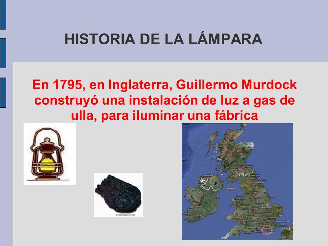 HISTORIA DE LA LÁMPARA En 1795, en Inglaterra, Guillermo Murdock construyó una instalación de luz a gas de ulla, para iluminar una fábrica