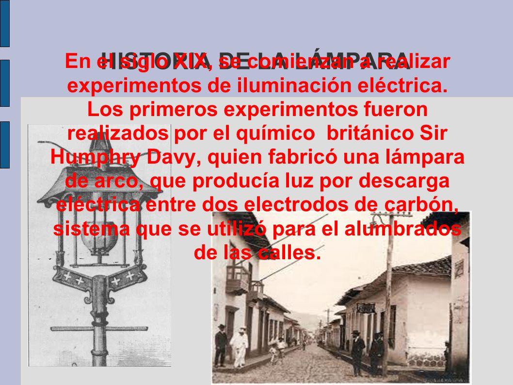 HISTORIA DE LA LÁMPARA En el siglo XIX, se comienzan a realizar experimentos de iluminación eléctrica. Los primeros experimentos fueron realizados por