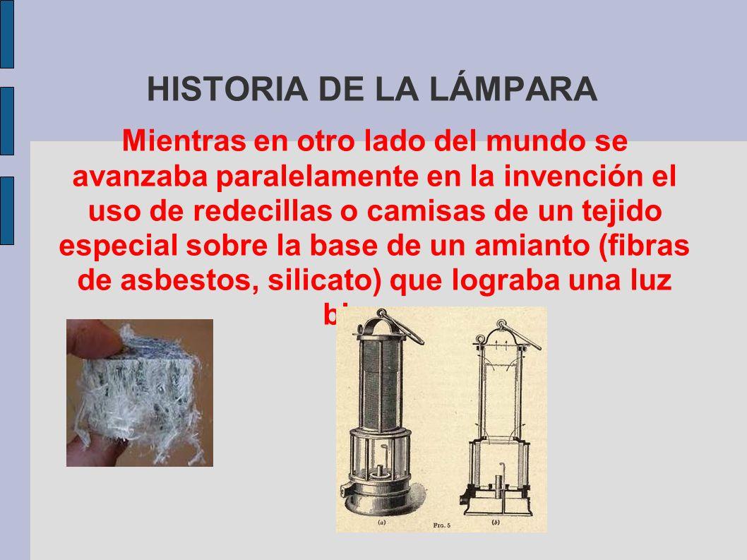 HISTORIA DE LA LÁMPARA Mientras en otro lado del mundo se avanzaba paralelamente en la invención el uso de redecillas o camisas de un tejido especial