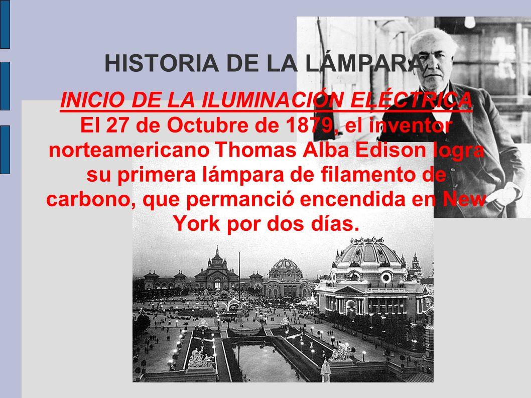 HISTORIA DE LA LÁMPARA INICIO DE LA ILUMINACIÓN ELÉCTRICA El 27 de Octubre de 1879, el inventor norteamericano Thomas Alba Edison logra su primera lám