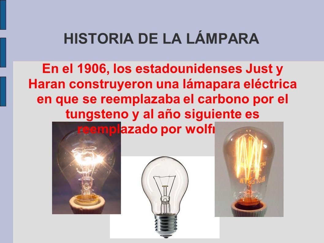 HISTORIA DE LA LÁMPARA En el 1906, los estadounidenses Just y Haran construyeron una lámapara eléctrica en que se reemplazaba el carbono por el tungst