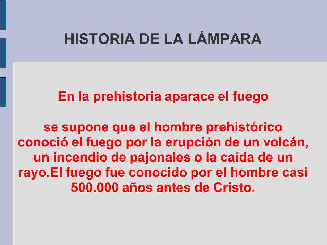 HISTORIA DE LA LÁMPARA En la prehistoria aparace el fuego se supone que el hombre prehistórico conoció el fuego por la erupción de un volcán, un incen