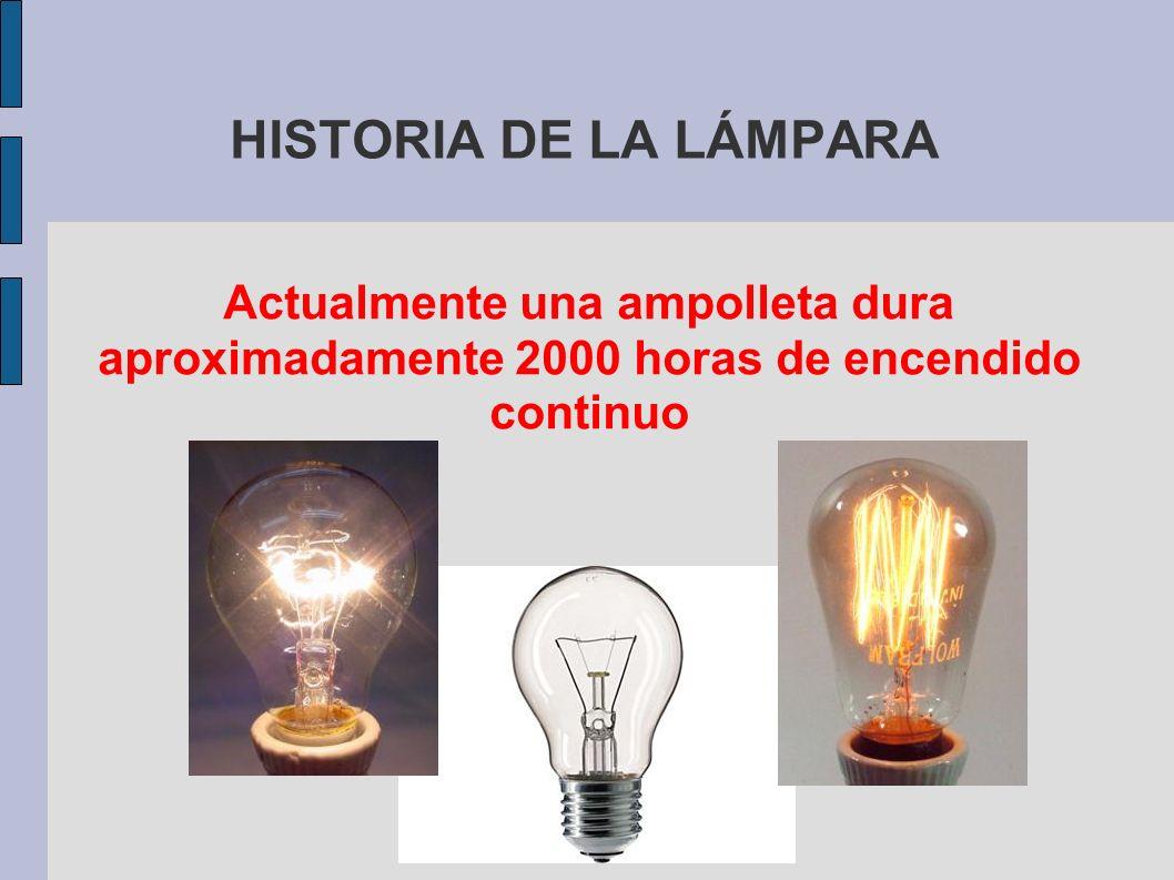 HISTORIA DE LA LÁMPARA Actualmente una ampolleta dura aproximadamente 2000 horas de encendido continuo