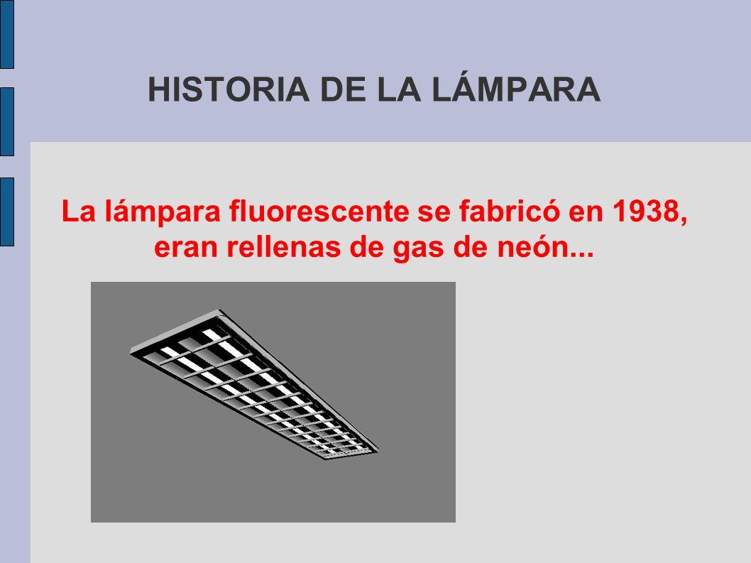 HISTORIA DE LA LÁMPARA La lámpara fluorescente se fabricó en 1938, eran rellenas de gas de neón...