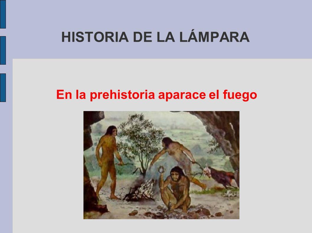HISTORIA DE LA LÁMPARA En la prehistoria aparace el fuego