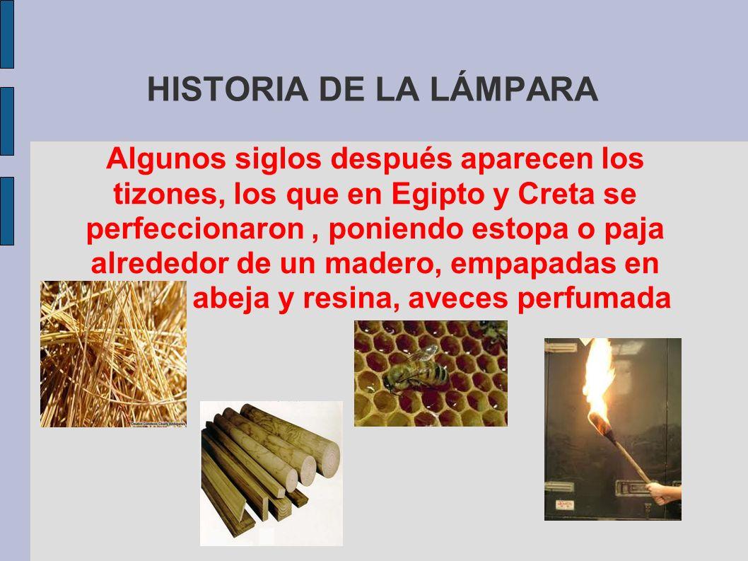 HISTORIA DE LA LÁMPARA Algunos siglos después aparecen los tizones, los que en Egipto y Creta se perfeccionaron, poniendo estopa o paja alrededor de u