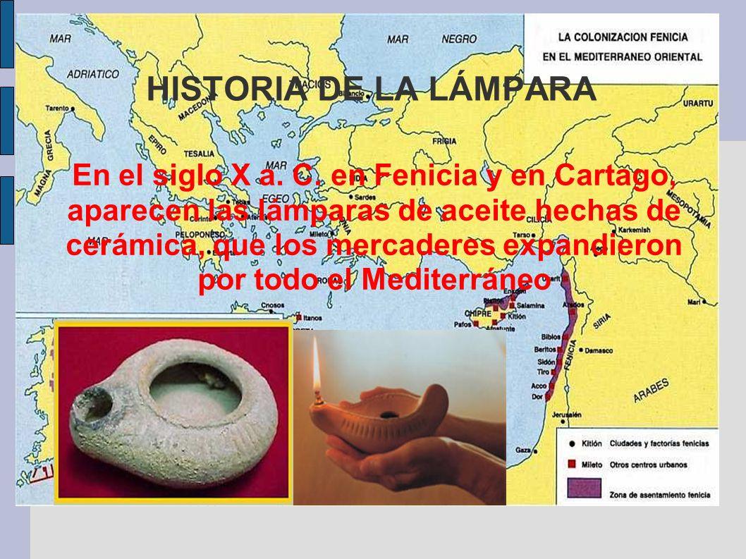 HISTORIA DE LA LÁMPARA En el siglo X a. C. en Fenicia y en Cartago, aparecen las lámparas de aceite hechas de cerámica, que los mercaderes expandieron