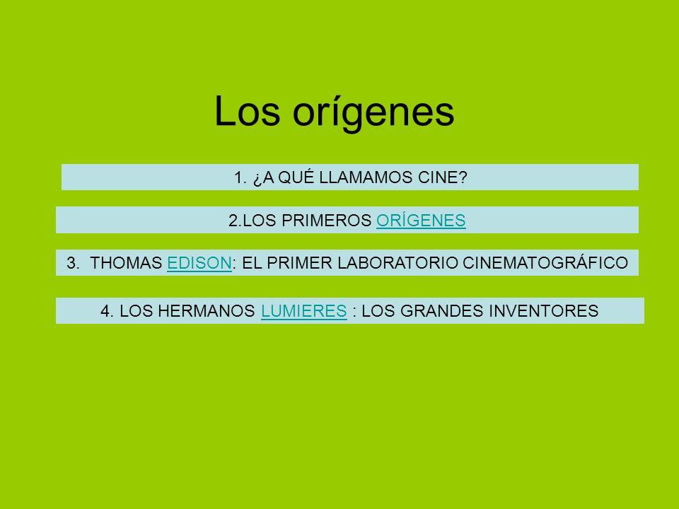 Los orígenes 1. ¿A QUÉ LLAMAMOS CINE? 2.LOS PRIMEROS ORÍGENES 3. THOMAS EDISON: EL PRIMER LABORATORIO CINEMATOGRÁFICO 4. LOS HERMANOS LUMIERES : LOS G