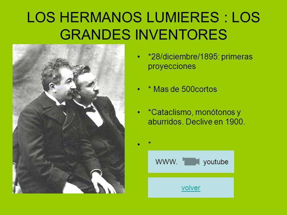 LOS HERMANOS LUMIERES : LOS GRANDES INVENTORES *28/diciembre/1895: primeras proyecciones * Mas de 500cortos *Cataclismo, monótonos y aburridos. Decliv
