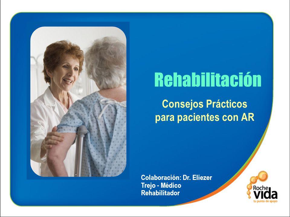 Rehabilitación Consejos Prácticos para pacientes con AR Colaboración: Dr. Eliezer Trejo - Médico Rehabilitador