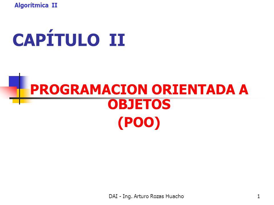 DAI - Ing. Arturo Rozas Huacho1 CAPÍTULO II PROGRAMACION ORIENTADA A OBJETOS (POO) Algorítmica II