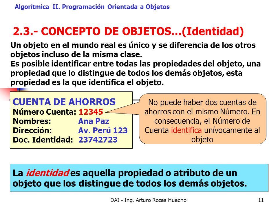 DAI - Ing. Arturo Rozas Huacho11 2.3.- CONCEPTO DE OBJETOS…(Identidad) Algorítmica II. Programación Orientada a Objetos La identidad es aquella propie
