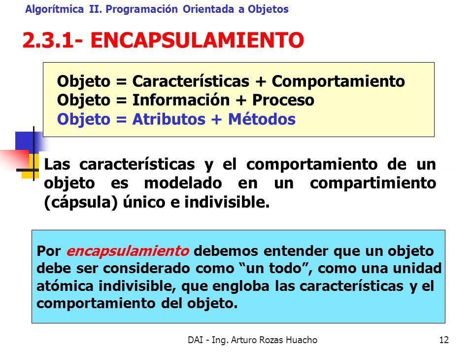 DAI - Ing. Arturo Rozas Huacho12 2.3.1- ENCAPSULAMIENTO Algorítmica II. Programación Orientada a Objetos Por encapsulamiento debemos entender que un o