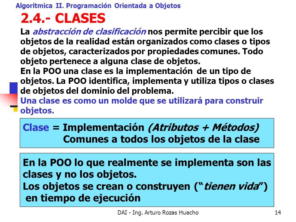 DAI - Ing. Arturo Rozas Huacho14 2.4.- CLASES Algorítmica II. Programación Orientada a Objetos La abstracción de clasificación nos permite percibir qu