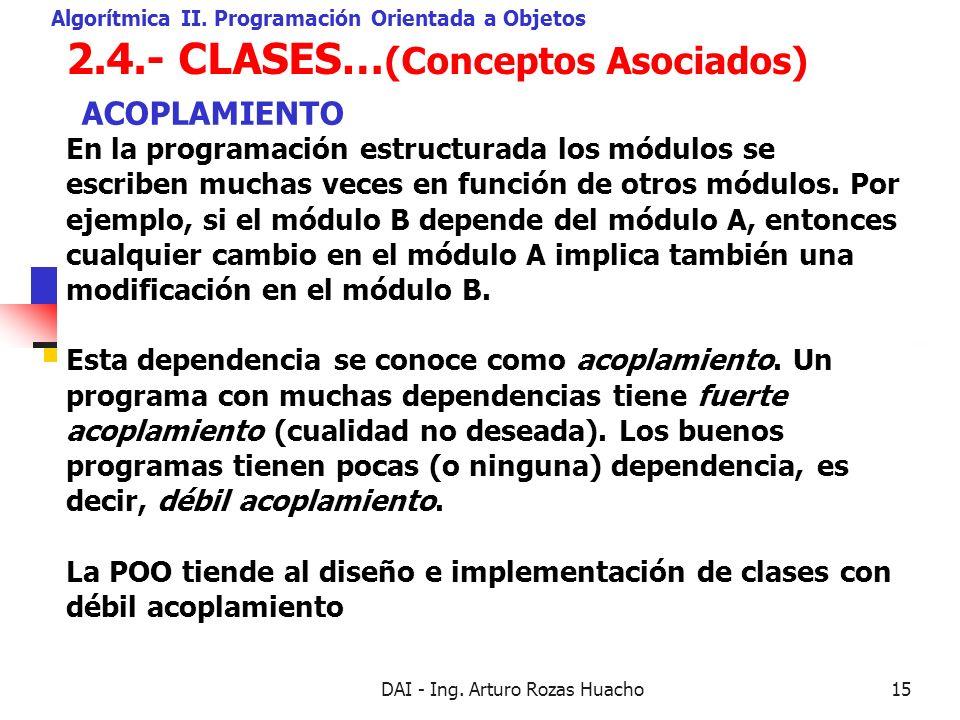 DAI - Ing. Arturo Rozas Huacho15 2.4.- CLASES… (Conceptos Asociados) Algorítmica II. Programación Orientada a Objetos En la programación estructurada