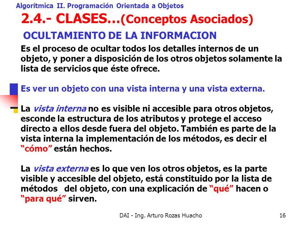 DAI - Ing. Arturo Rozas Huacho16 2.4.- CLASES… (Conceptos Asociados) Algorítmica II. Programación Orientada a Objetos Es el proceso de ocultar todos l