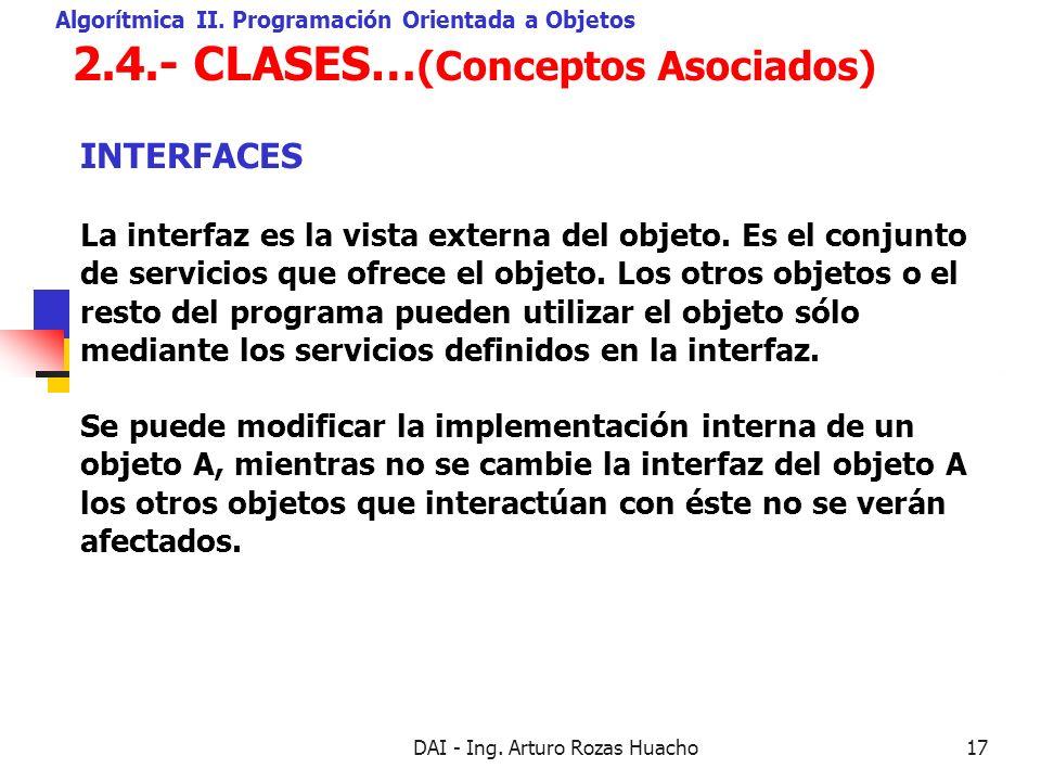 DAI - Ing. Arturo Rozas Huacho17 2.4.- CLASES… (Conceptos Asociados) Algorítmica II. Programación Orientada a Objetos La interfaz es la vista externa