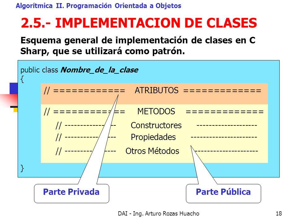 DAI - Ing. Arturo Rozas Huacho18 public class Nombre_de_la_clase { } 2.5.- IMPLEMENTACION DE CLASES Algorítmica II. Programación Orientada a Objetos E