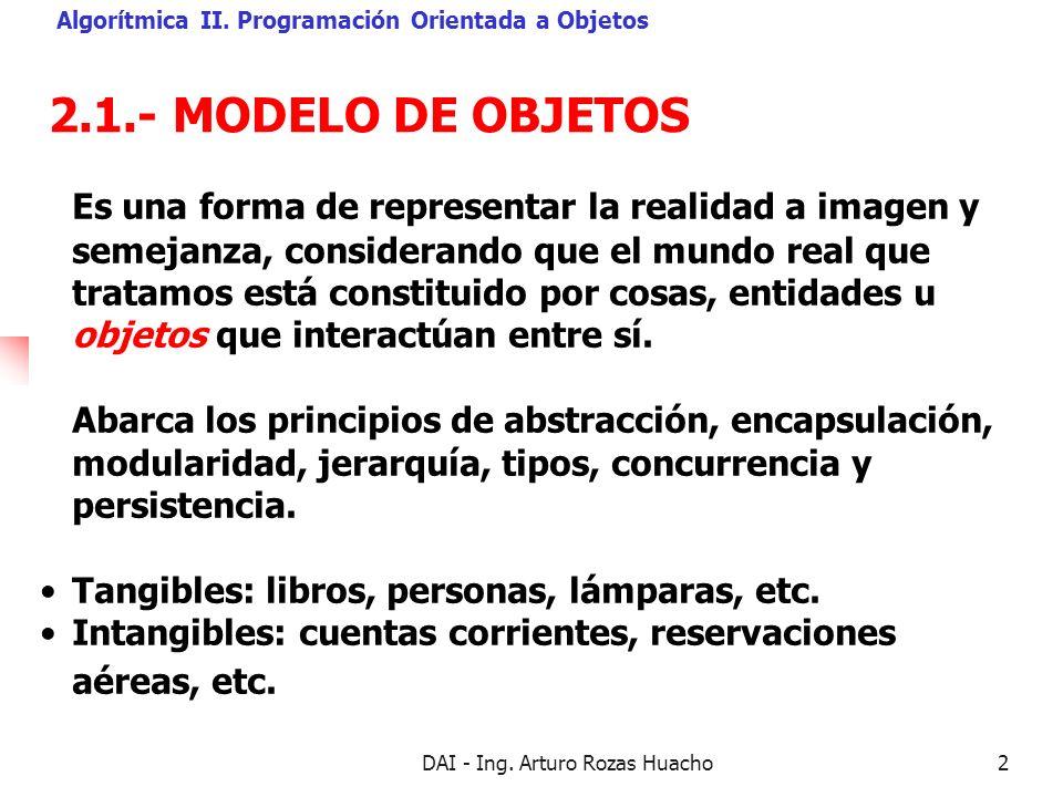 DAI - Ing. Arturo Rozas Huacho2 2.1.- MODELO DE OBJETOS Algorítmica II. Programación Orientada a Objetos Es una forma de representar la realidad a ima