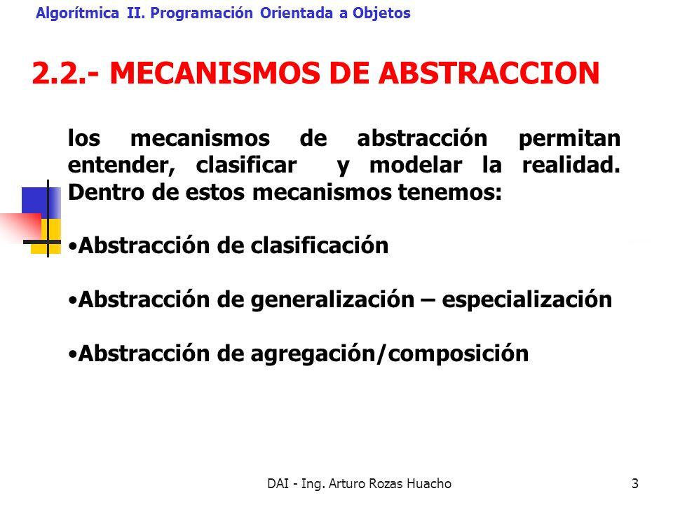 DAI - Ing. Arturo Rozas Huacho3 2.2.- MECANISMOS DE ABSTRACCION Algorítmica II. Programación Orientada a Objetos los mecanismos de abstracción permita